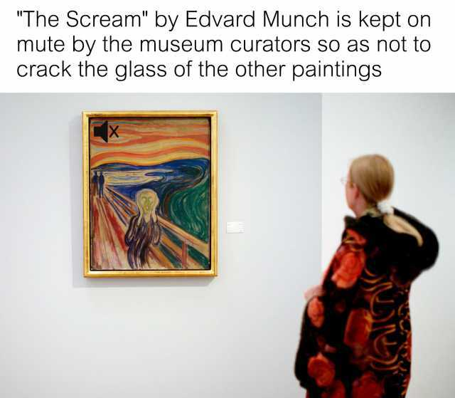 The Scream by Edvard Munch is kept on mute by the museum curators so as not to crack the glass of the other paintings
